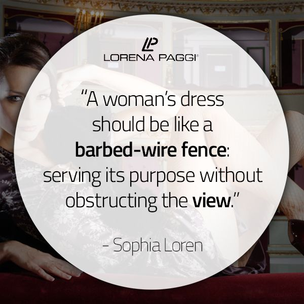 """A woman's dress should be like a barbed-wire fence: serving its purpose without obstructing the view."" - Sophia Loren #LorenaPaggi #FashionQuotes #SophiaLoren"