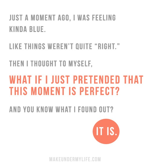 """Just a moment ago, I was feeling kinda blue. Like things weren't quite """"right."""" Then I thought to myself, WHAT IF I JUST PRETENDED THAT THIS MOMENT IS PERFECT? And you know what I found out? IT WAS.: Life Quotes, Moment Ago, Wisdom, Thought, Inspirational Quotes, Quotes Inspiration Love, Perfect Moments, Inspire"""