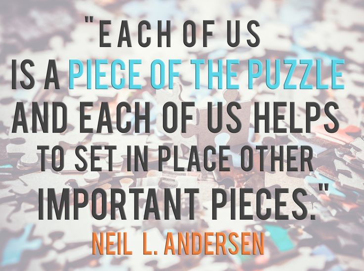 "Elder Neil L. Andersen: ""Each of us is a piece of the puzzle and each of us helps to set in place other important pieces."" #LDS #LDSConf #quotes"