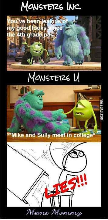 Monsters Inc. - Mike: You've been jealous of my good looks since the 4th grade pal. Monsters U - Mike and Sully meet in college.  LIES!