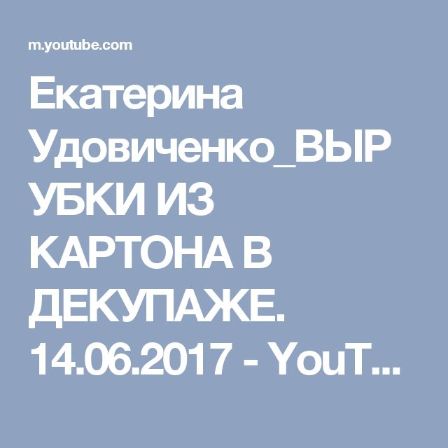 Екатерина Удовиченко_ВЫРУБКИ ИЗ КАРТОНА В ДЕКУПАЖЕ. 14.06.2017 - YouTube
