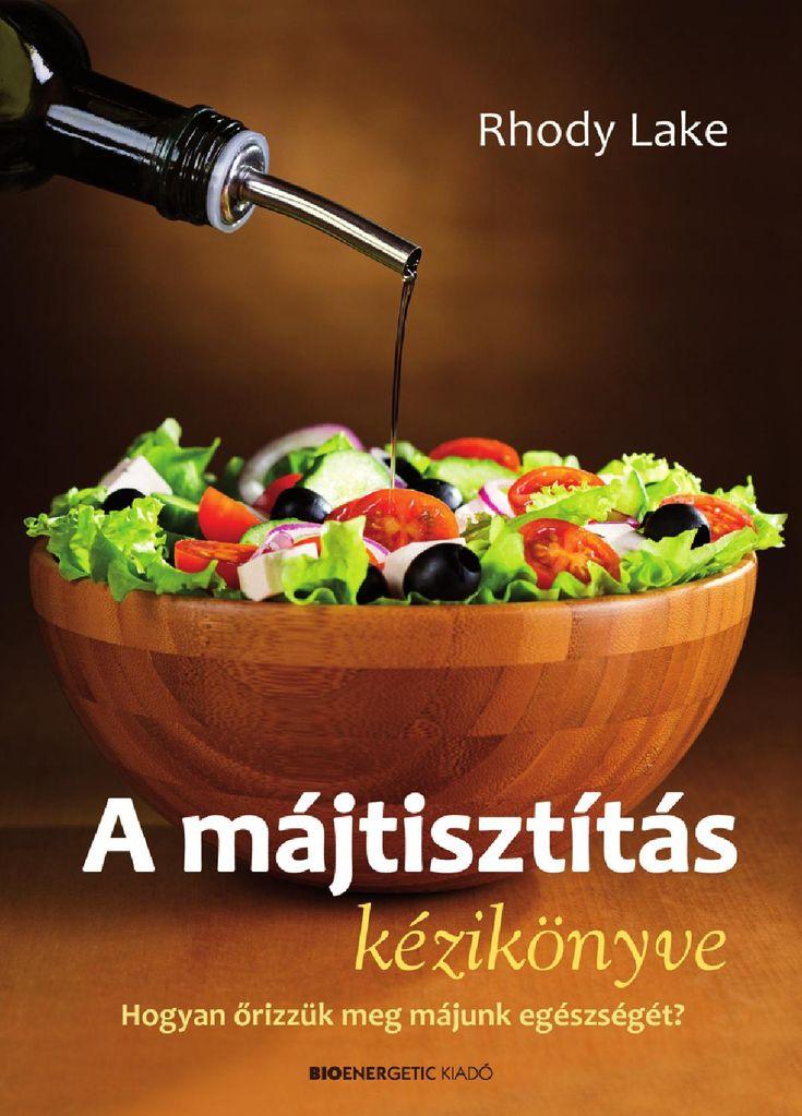 http://issuu.com/bioenergetic/docs/a_majtisztitas_kezikonyve/1  Rhody Lake: A májtisztítás kézikönyve - Hogyan őrizzük meg májunk egészségét?