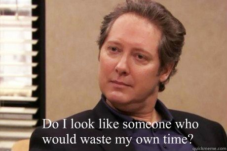 """Do I look like someone who would waste my own time?"" - Robert California."