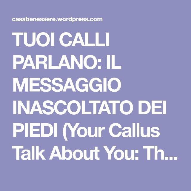 TUOI CALLI PARLANO: IL MESSAGGIO INASCOLTATO DEI PIEDI (Your Callus Talk About You: They Are Messages From Your Feet) – La ForzaDellaNatura's Blog