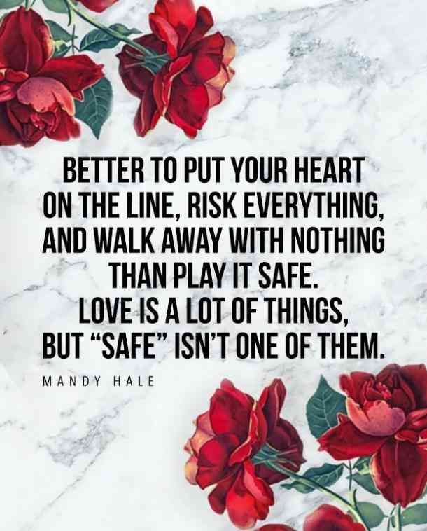 """Better to put your heart on the line, risk everything, and walk away with nothing than play it safe. Love is a lot of things, but 'safe' isn't one of them."" ― Mandy Hale"