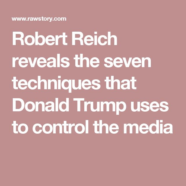 Robert Reich reveals the seven techniques that Donald Trump uses to control the media