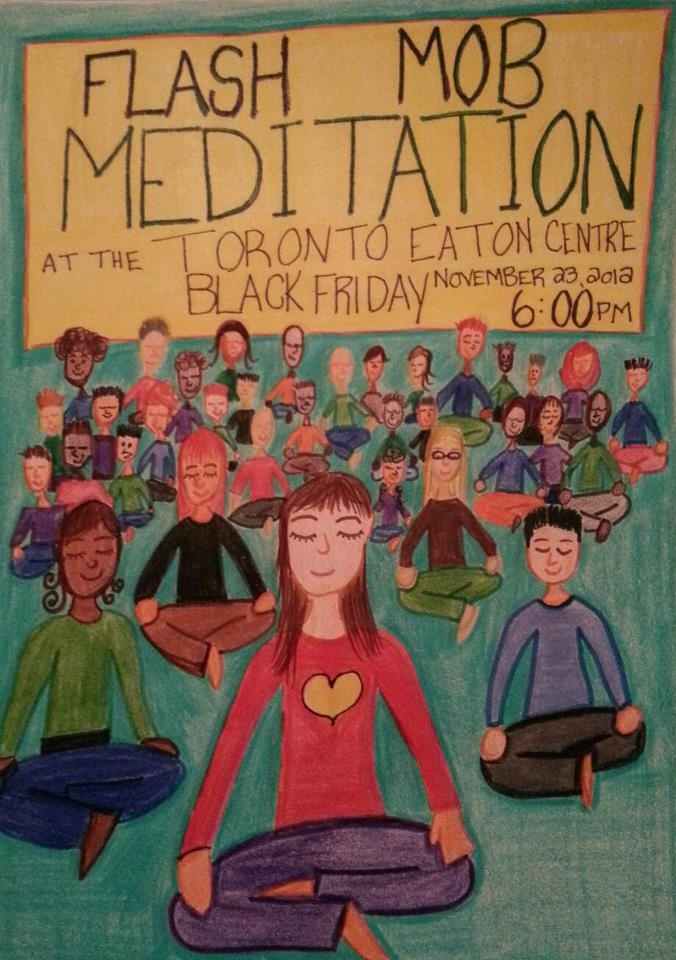 Black Friday Eaton Center Flashmob Meditation -- Friday, November 23, 2012, 6:00 pm until 6:30 pm, North end, by the entrance into Sears.