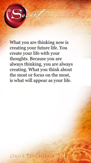 """""""What you are thinking now is creating your future life. You create your life with your thoughts. Because you are always thinking, you are always creating. What you think about the most or focus on the most, is what will appear as your life."""" Rhonda Byrne"""