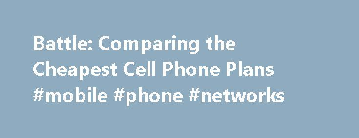 Battle: Comparing the Cheapest Cell Phone Plans #mobile #phone #networks http://mobile.remmont.com/battle-comparing-the-cheapest-cell-phone-plans-mobile-phone-networks/  Battle: Comparing the Cheapest Cell Phone Plans Note: Prices current as of May 2011. All prices are subject to change. Each of the above carriers offers a dizzying array of individual and family-based plans. The plans, rates, and terminology can be overwhelming, so we compared data on just the least-expensive, individual…