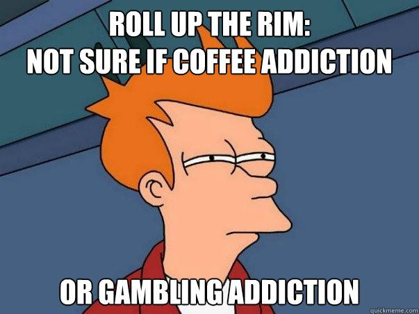 Definitely gambling, I don't drink the coffee I make my dad drink it just cuz I want roll up