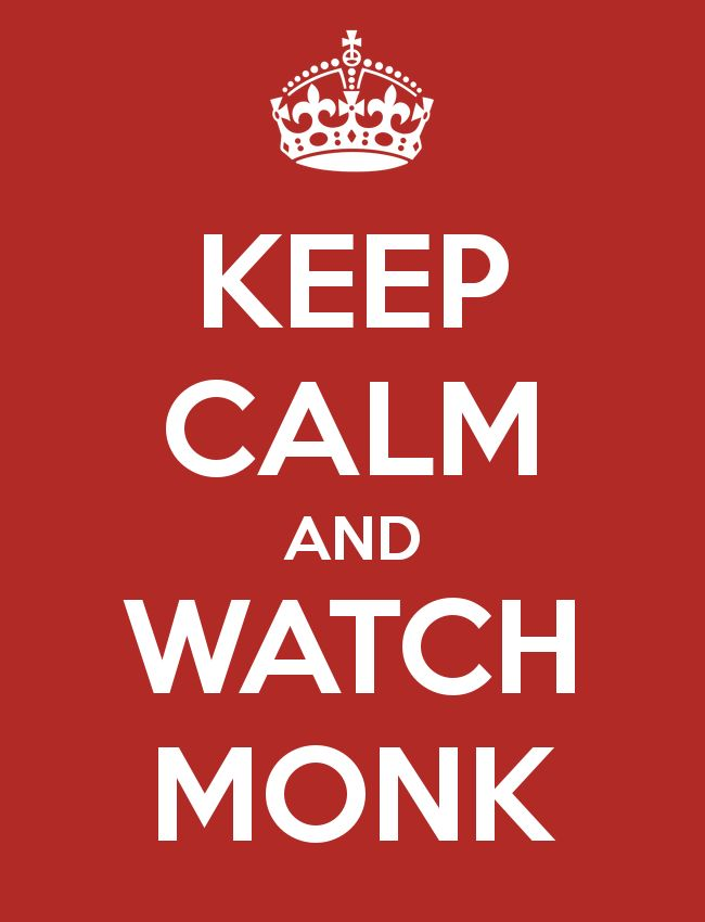 keep calm and watch monk  TODAY IS SUNDAY APRIL 17, 2013 @1535  WATCHING MONK---------ONE OF MY FAVORITE THINGS TO DO.................