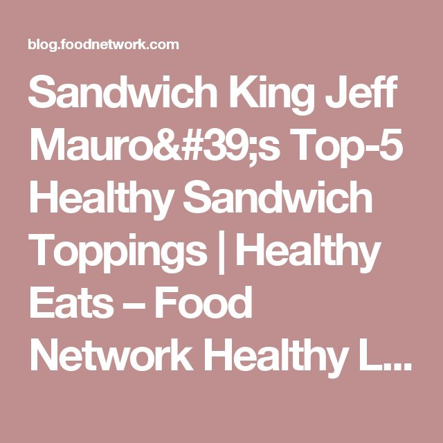 Sandwich King Jeff Mauro's Top-5 Healthy Sandwich Toppings | Healthy Eats – Food Network Healthy Living Blog