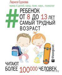 Ребенок от 8 до 13 лет. Самый трудный возраст. Лариса Суркова