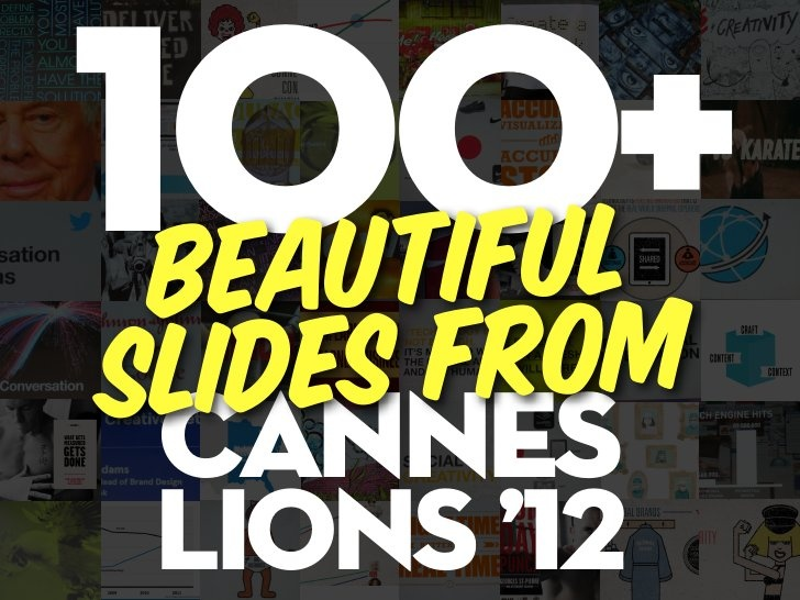 A recap of 100 beautiful slides from the Cannes Lions Festival of Creativity 2012
