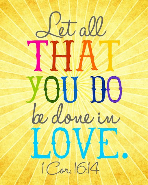 Let all that you do be done in love.   1 Corinthians 16:14