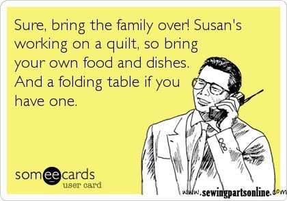 http://www.sewingpartsonline.com/ Sure, bring the family over. Susan's work on a quilt, so bring your own food and dishes. And a folding table if you have one. Sewing Parts Online Meme - Sewing Truths - Sewing Humor - Sewing Quotes - Quilting Jokes