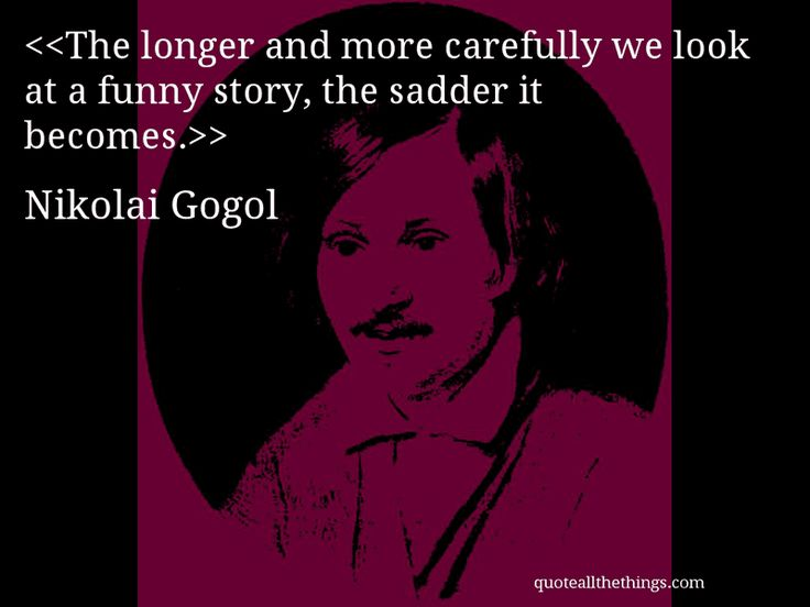 The longer and more carefully we look at a funny story, the sadder it becomes.-- Nikolai Gogol