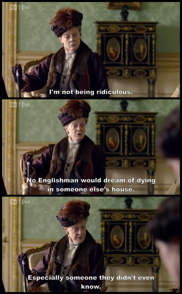 Downton Abbey - Season 1 / Episode 3, Violet / Dowager Countess of Grantham: I'm not being ridiculous. No Englishman would *dream* of dying in someone else's house - especially somebody they didn't even know.