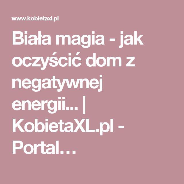 Biała magia - jak oczyścić dom z negatywnej energii... | KobietaXL.pl - Portal…