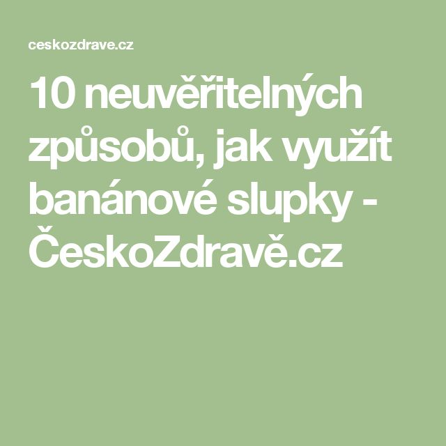 10 neuvěřitelných způsobů, jak využít banánové slupky - ČeskoZdravě.cz