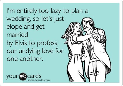 I'm entirely too lazy to plan a wedding, so let's just elope and get married by Elvis to profess our undying love for one another.