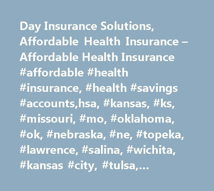 Day Insurance Solutions, Affordable Health Insurance – Affordable Health Insurance #affordable #health #insurance, #health #savings #accounts,hsa, #kansas, #ks, #missouri, #mo, #oklahoma, #ok, #nebraska, #ne, #topeka, #lawrence, #salina, #wichita, #kansas #city, #tulsa, #oklahoma #city, #omaha, #lincoln, #manhattan, #hutchison, #health #insurance, #quotes, #health #insurance #quotes, #health #reimbursement #arrangement, #hra, #flexible #spending #account, #fsa, #worksite #benefits, #blue…