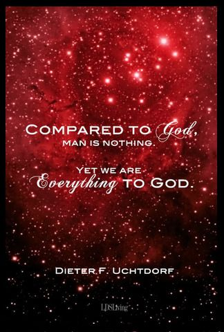 """""""Compared to God, we are nothing. Yet we are everything to God.""""  President Dieter F. Uchtdorf.  The Church of Jesus Christ of Latter-Day Saints."""