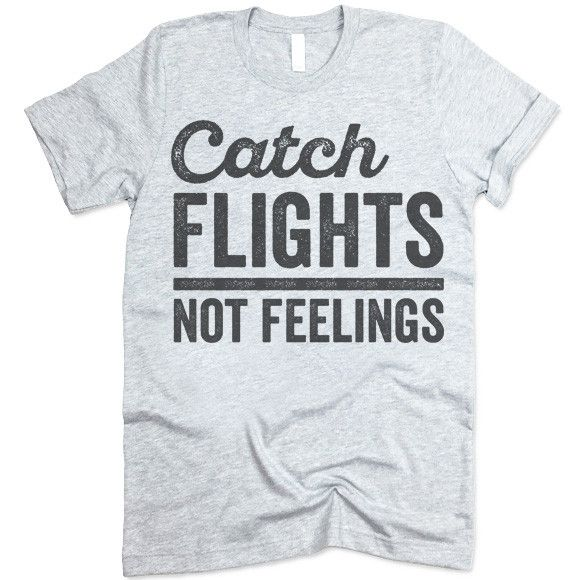 Catch Flights Not Feelings Shirt The listing is for one short-sleeve UNISEX crewneck t-shirt with 'Catch Flights Not Feelings' design. Please refer to the size chart below (laying flat measurements in