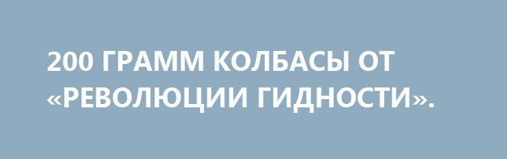 200 ГРАММ КОЛБАСЫ ОТ «РЕВОЛЮЦИИ ГИДНОСТИ». http://rusdozor.ru/2017/01/26/200-gramm-kolbasy-ot-revolyucii-gidnosti/  Это было неожиданно  На выезде из Киева есть торгово-развлекательный центр «Атмосфера». В нем продуктовый магазин «Фуршет». Хороший магазин. Недавно в этом магазине открыли отдел домашних мясных продуктов. Очень красиво оформленный, и таким образом, что балыки и буженина, колбасы и ...