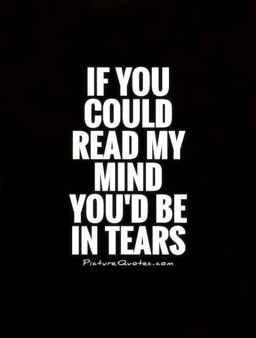 If you could read my mind you'd be in tears. Picture Quotes.
