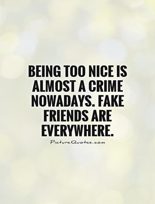 Being too nice is almost a crime nowadays. Fake friends are everywhere. Picture Quotes.