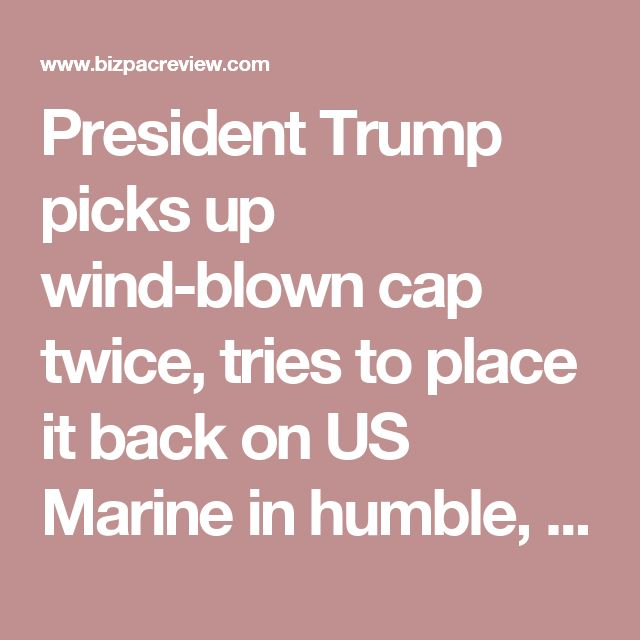President Trump picks up wind-blown cap twice, tries to place it back on US Marine in humble, classy move | Conservative News Today