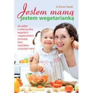 """""""Jestem mamą, jestem wegetarianką"""" dr. Romana Pawlaka to publikacja na temat odżywiania dzieci na różnych etapach ich rozwoju."""