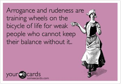 Arrogance and rudeness are training wheels on the bicycle of life for weak people who cannot keep their balance without it..