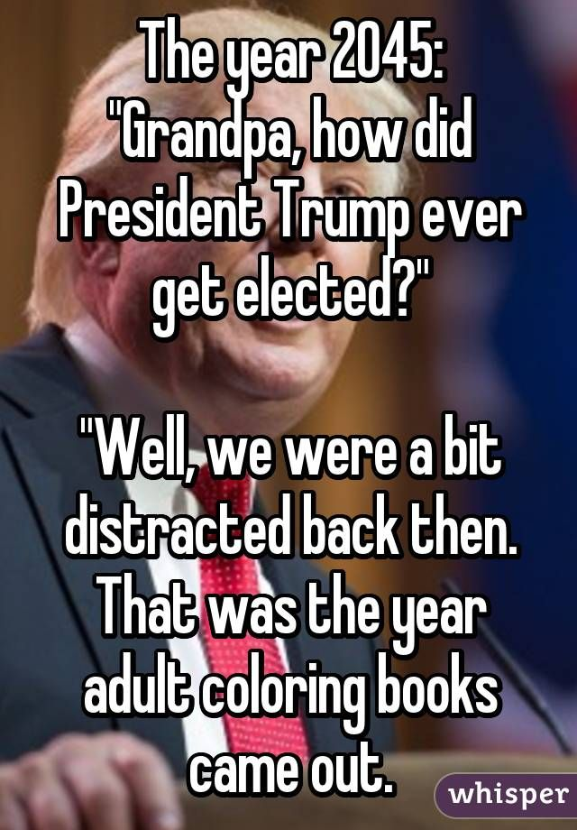 """The year 2045: """"Grandpa, how did President Trump ever get elected?"""" """"Well, we were a bit distracted back then. That was the year adult coloring books came out."""