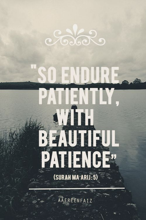 Endure patiently (Quran 70:5)