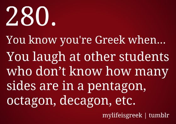 You know you're Greek when... You laugh at other students who don't know how many sides are in a pentagon, octagon, decagon, etc.