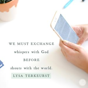 Yes, we must exchange whispers with God before shouts with the world. Instead of immediately checking in with social media with the first moments of our days, we can truly make God first by giving Him our first thoughts.  -Lysa TerKeurst