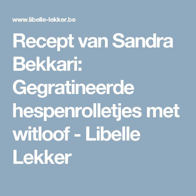 Recept van Sandra Bekkari: Gegratineerde hespenrolletjes met witloof -                         Libelle Lekker