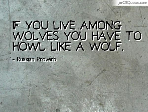If you live among wolves you have to howl like a wolf. -Russian Proverb