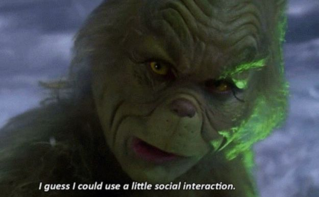 Though sometimes you feel like going out is appropriate:   17 Signs You're Actually The Grinch