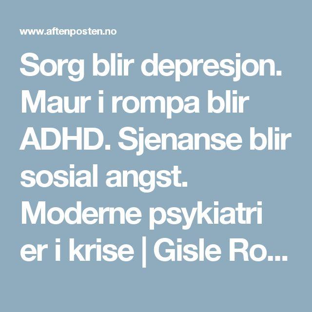 Sorg blir depresjon. Maur i rompa blir ADHD. Sjenanse blir sosial angst. Moderne psykiatri er i krise | Gisle Roksund - Aftenposten