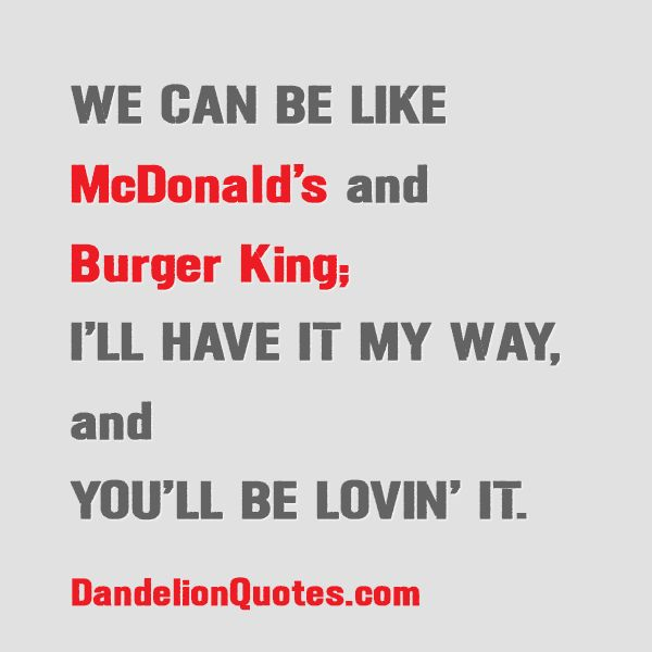 We can be like McDonald's and Burger King; I'll have it my way, and you'll be lovin' it. http://dandelionquotes.com/we-can-be-like-mcdonalds-and-burger-king