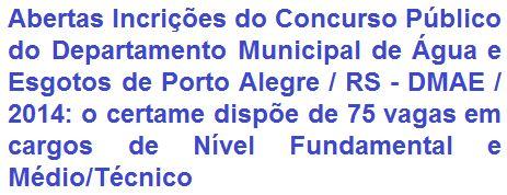 O Departamento Municipal de Água e Esgotos de Porto Alegre - DMAE, no Estado do Rio Grande do Sul, informa que realizará Concurso Público para provimento de 75 vagas legais e formação de cadastro reserva do quadro efetivo de pessoal do DMAE. As oportunidades são em empregos de Nível Fundamental Incompleto/Completo e de Nível Médio/Técnico. A carga horária de trabalho comum a todos os cargos será de 30 (trinta) horas semanais; por salários que vão, conforme o emprego, de R$ 777,30 a R$…