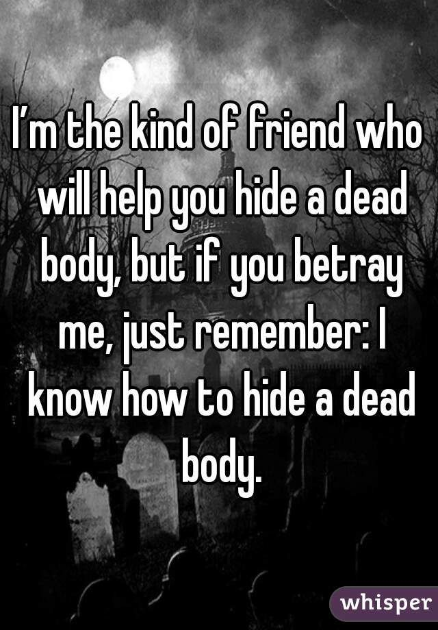 """""""I'm the kind of friend who will help you hide a dead body, but if you betray me, just remember: I know how to hide a dead body."""""""