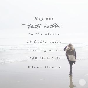 """May our hearts awaken to the allure of God's voice inviting us to lean in close."" Diane Comer // CLICK to hone your skills of hearing God."