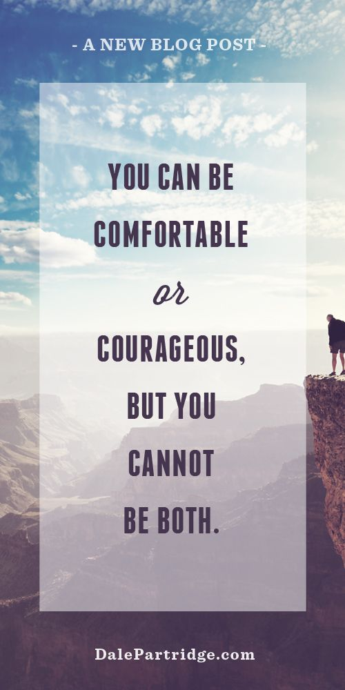 """Good Read: """"You Can Be Comfortable or Courageous, But You Cannot Be Both.""""  http://dalepartridge.com/can-comfortable-courageous/"""