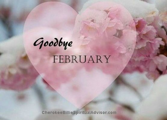 Good morning! It is time to bid goodbye to February. It's amazing how fast time is going as we head into the third month of the year. Sending Love and Light, Cherokee Billie Spiritual Advisor