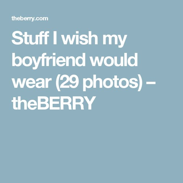Stuff I wish my boyfriend would wear (29 photos)  – theBERRY