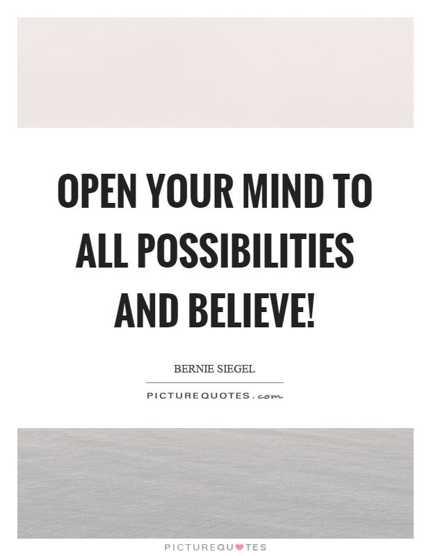 Open Your Mind To All Possibilities And Believe Your Mind Quotes